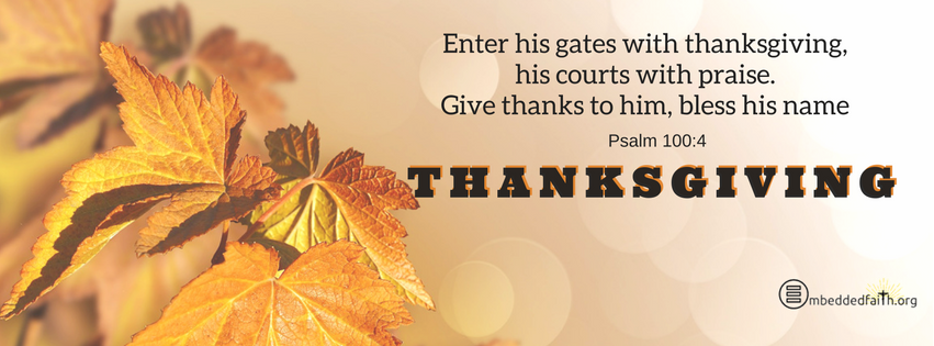 Enter his gates with thanksgiving, his courts with praise. Give thanks to him, bles his name. Psalm 100:4 Gratitude/Thanksgiving facebook covers on embeddedfaith.org