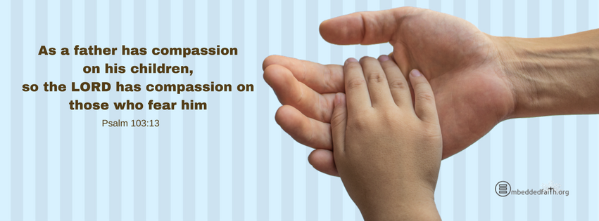 As a father has compassion on his children, so the LORD has compassion on those who fear h im. Psalm 103:13. facebook cover on embeddedfaith.org