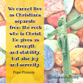 We cannot live as Christians separate from the rock who is Christ.. He gives us strength and stability. Pope Francis. embeddedfaith.org