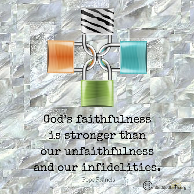 God's faithfulness is stronger than our unfaithfulness and our infidelities. Pope Francis. embeddedfatih.org