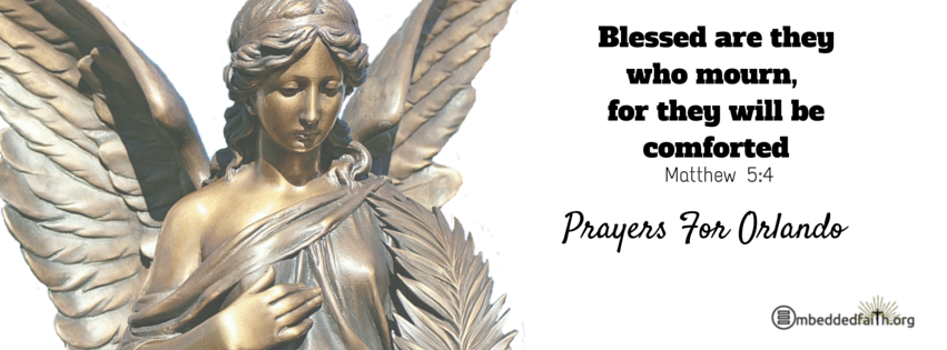 Blessed are they who mourn, for they will be comforted. Matthew 5:4 Prayers for Orlando embeddedfaith.org