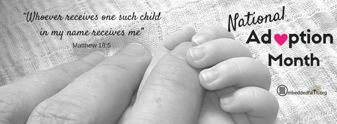 National Adoption Month - Whoever receives one such child in my name receives me. - Matthew 18:5 - facebook cover on embeddedfaith.org