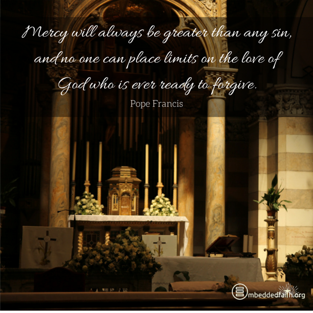 Mercy will always be greater than any sin, and no one can place limits on the love of God who is every ready to forgive. Pope Francis. embeddedfaith.org