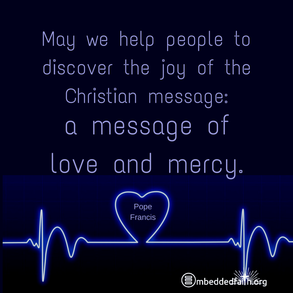 May we help poeple to discover the joy of the Christian message: a message of love and mercy. Pope Francis. Shareable image on embeddedfaith.org