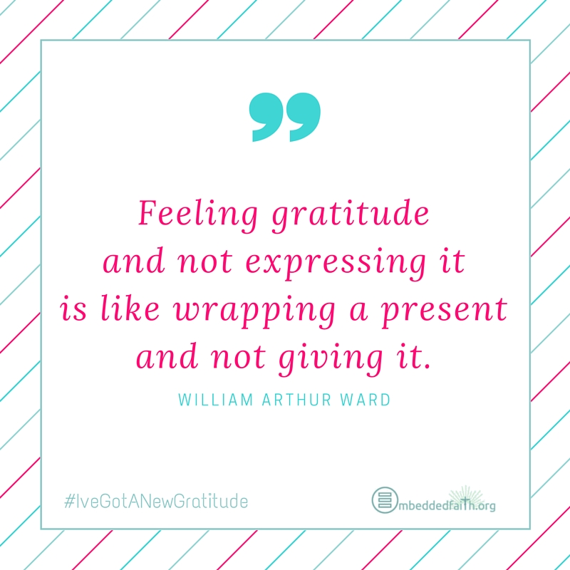 Feeling gratitude and not expressing it is like wrapping a present and not giving it. William Arthur Ward - #IveGotANewGratitude on embeddedfaith.org