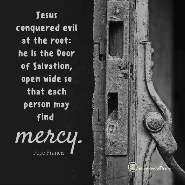 Jesus conquered evil at the root: he is the Door of Salvation, open wide so that each person may find mercy. Pope Francis. embeddedfaith.org