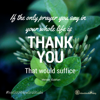 If the only prayer you say in your whole life is Thank You, that would suffice. M. Eckhart. - #IveGotANewGratitude - 13 quotes on gratefulness at embeddedfaith.org