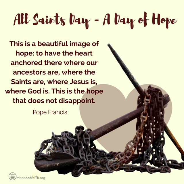 All Saints Day - A day of Hope This is a beautiful image of hope: to have the heart anchored there where our ancestors are, where the Saints are, where Jesus is, where God is. This is the hope that does not disappoint. - Pope Francis All Saints Day covers and images on embeddedfaith.org