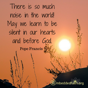 There is so much noise in the world. May we learn to be silent in our hearts and before God. Pope Francis. Shareable image on embeddedfaith.org