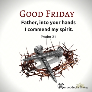 Good Friday - Father, into your hands I commend my spirit. Psalm 31