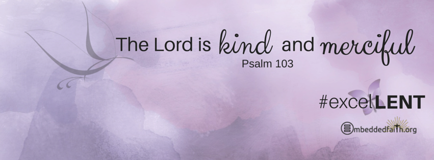 The Lord is Kind and merciful. Psalm 103 facebook cover -third sunday of Lent Cycle C - #excelLENT on embeddedfaith.org