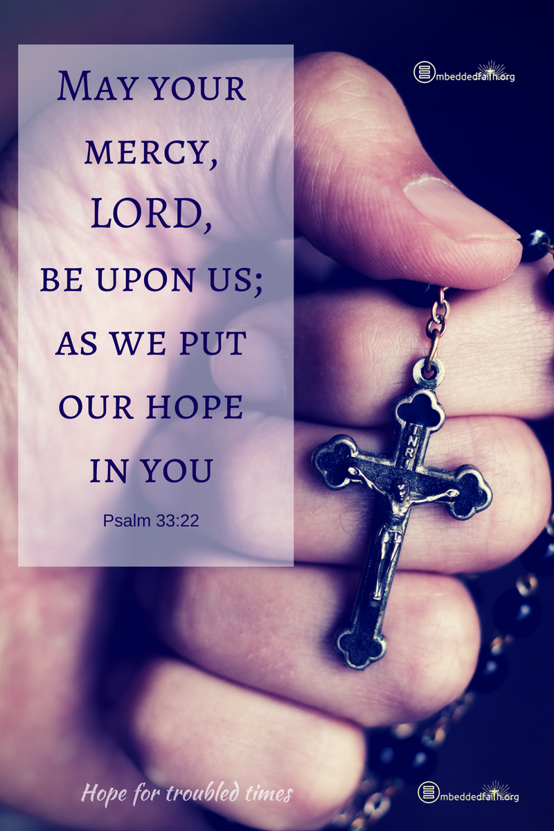 May your mercy Lord, be upon us; as we put our hope in you. - Psalm 33:22