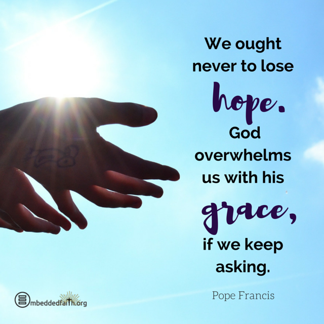 We ought never to lose hope. God overwhelms us with his grace, if we keep asking. Pope Francis. embeddedfaith.org