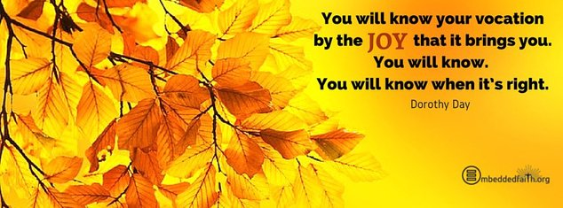 You will know your vocation by the joy that it bring you. You will k now. You will know when it's right - Dorothy Day. Facebook cover on embeddedfaith.org