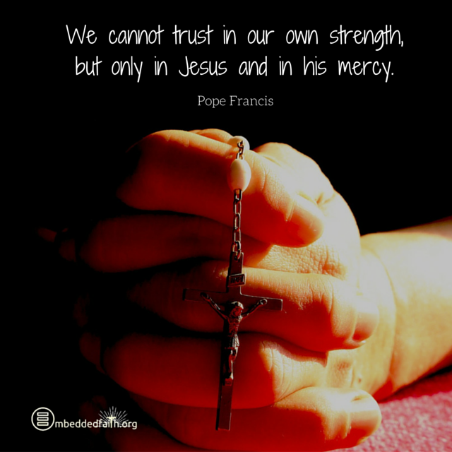 We cannot trust in our own strength, but only in Jesus and in his mercy. Pope Francis. Embeddedfaith.org