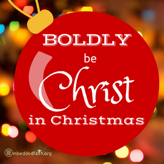 Boldly be Christ in Christmas - embeddedfaith.org