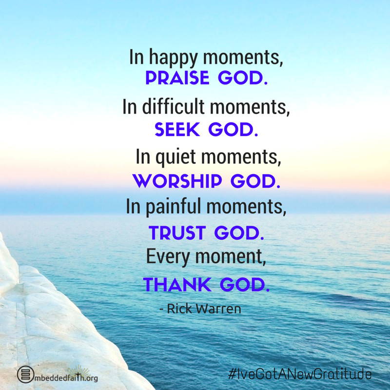 In happy moments, Praise God. In difficult moments, seek God. In Quiet moments, worship God. In painful moments, trust God. Every moment, Thank God. - Rick Warren - #IveGotANewGratitude - 13 quotes on gratefulness at embeddedfaith.org