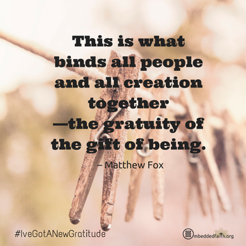 This is what binds all people and all creation together - the gratuity of the gift of being. - Matthew Fox. - #IveGotANewGratitude - 13 quotes on gratefulness at embeddedfaith.org