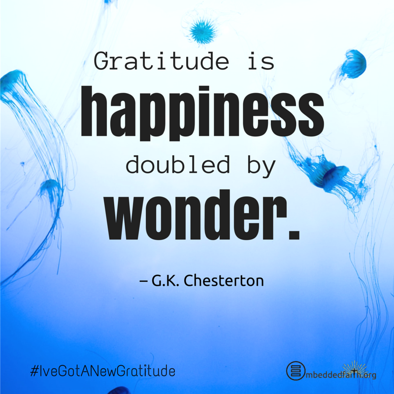 Gratitude is happiness double by wonder. G.K. Chesterton - #IveGotANewGratitude - 13 quotes on gratefulness at embeddedfaith.org