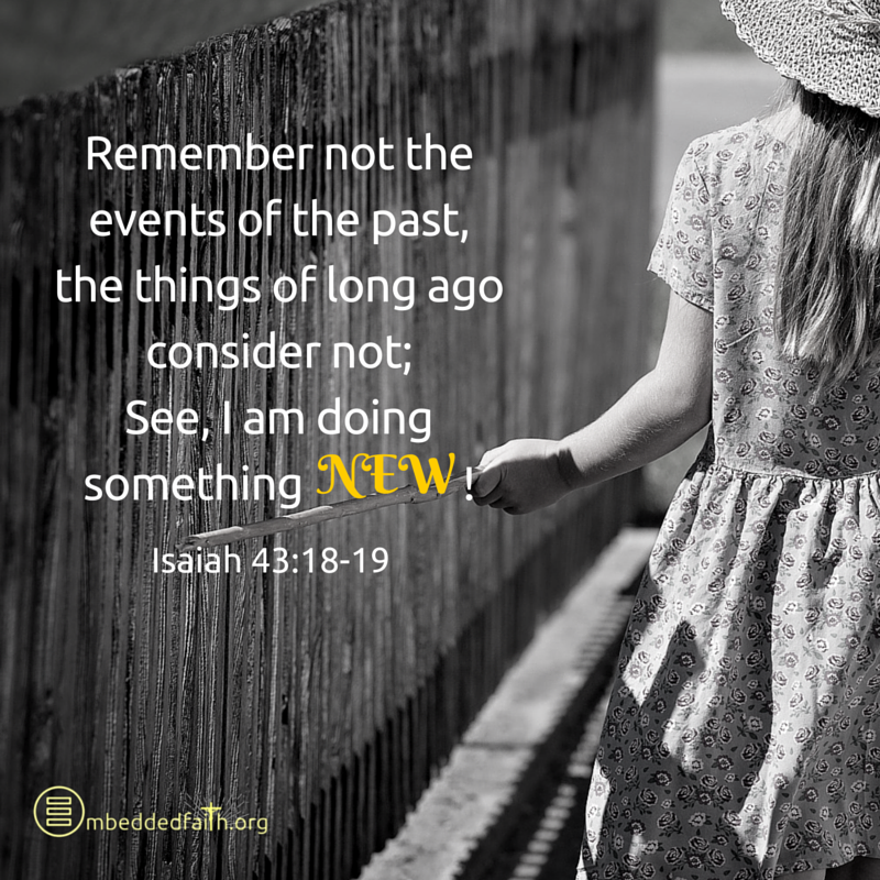 Remember not the events of the past, the things of long ago, considder not: See I am doing something new! Isaiah 43:18-10 - embeddedfaith.org