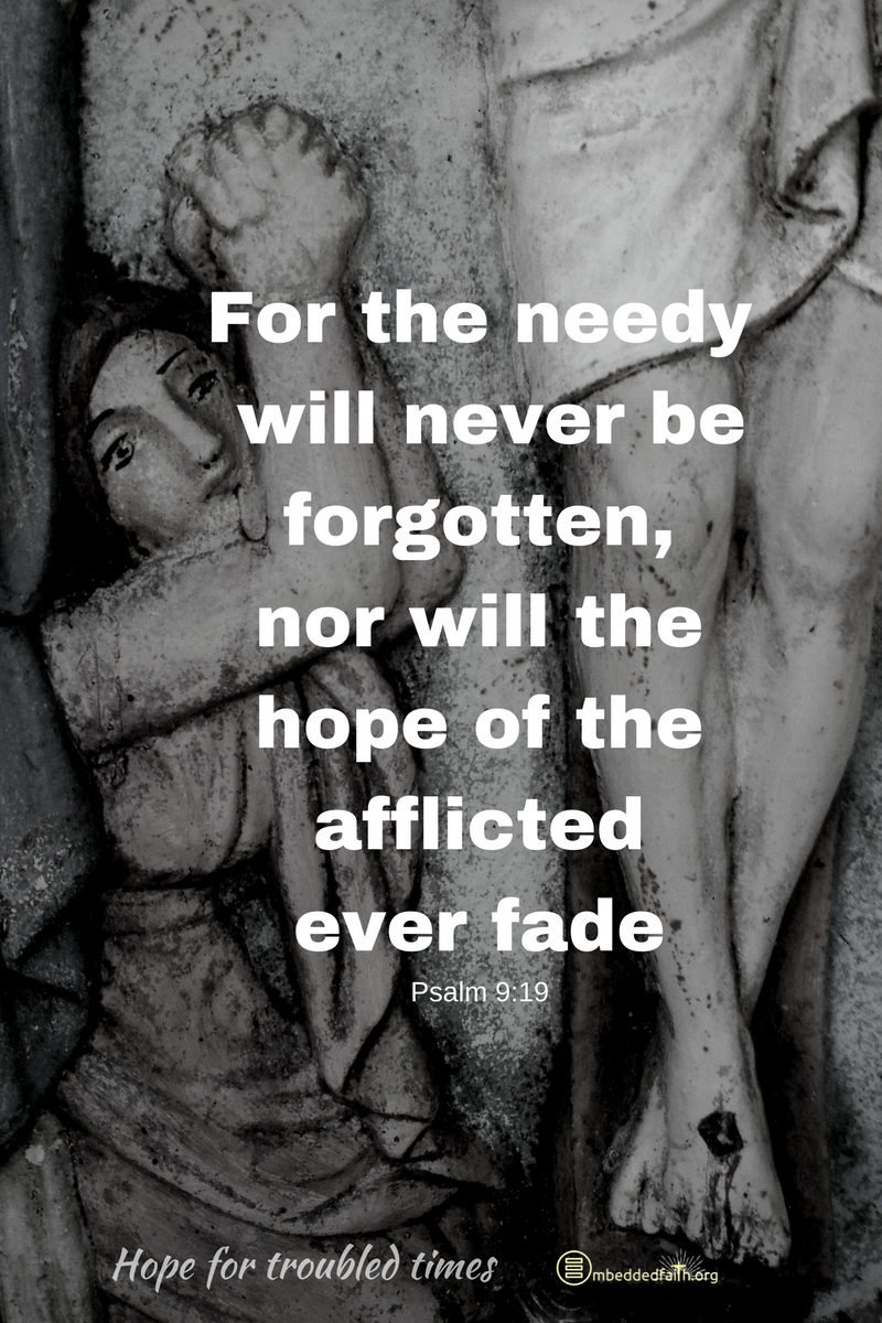 For the needy will never be forgotten, nor will the hope of the afflicted ever fade. Psalm 9:10