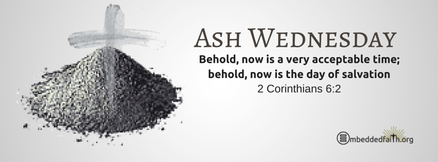 Ash Wednesday: Behold, now is a very acceptable time; behold, now is the day of salvation. 2 Corinthians 6:2. Facebook cover on embeddedfaith.org