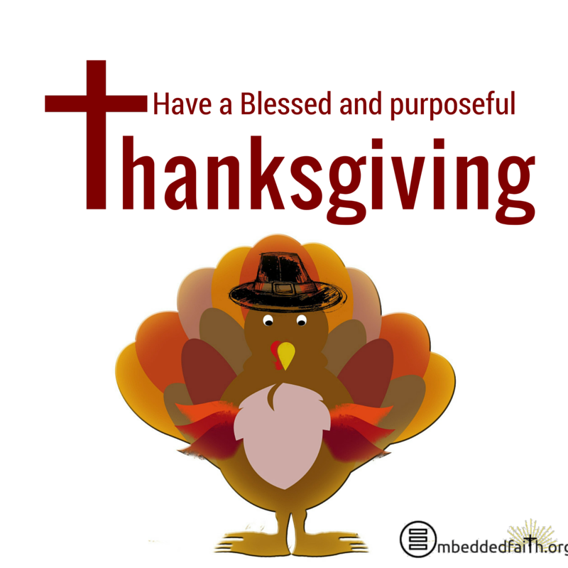Have a blessed and purposeful Thanksgiving - from embeddedfaith.org