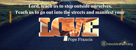 Lord, teach us to step outside ourselves.  Teach us to go out into the streets and manifest your love.  Pope Francis.  First Fridays  with Frances on embeddedfaith.org