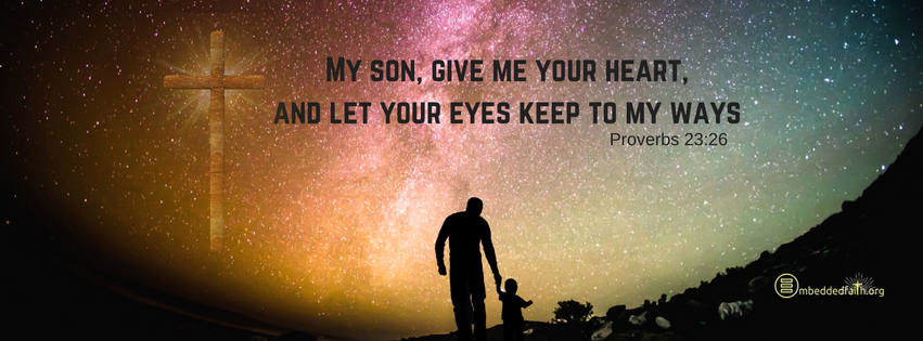 My son, give me your heart, and let your eyes keep to my ways. Proverbs 23:26 facebook cover on embeddedfaith.org