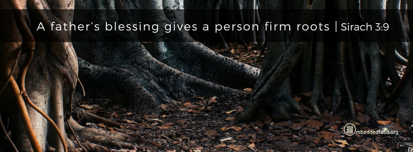A father's blessing gives a person firm roots. Sirach 3:9 - facebook cover on embeddedfaith.org