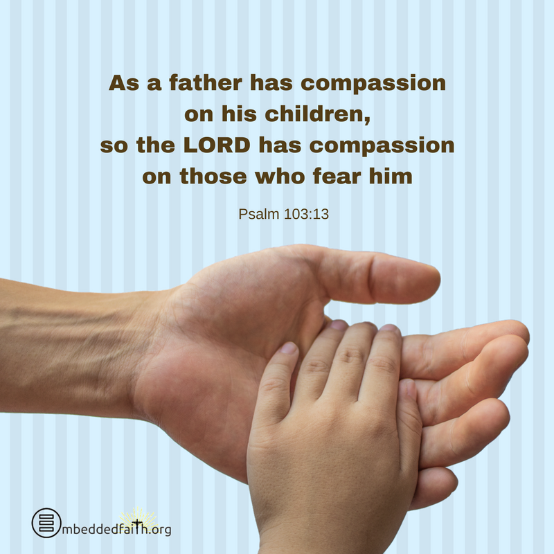 As a father has compassion on his children, so the LORD has compassion on those who fear h im. Psalm 103:13. Father's day on embeddedfaith.org