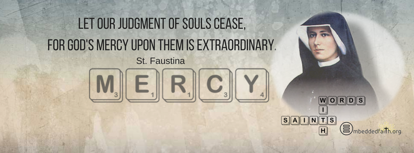 Let our judgment of souls cease, for God's mercy upon them is extraordinary. - St. Faustina - Words with Saints on embeddedfaith.org