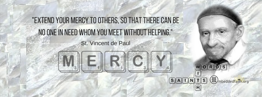 Extend your mercy to others, so that there can be no one in need whom you meet without helping. - St. Vincnet de Paul. Words with Saints on embeddedfaith.org